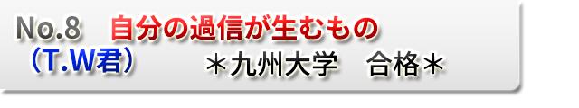 No.8 自分の過信が生むもの (T.W君)  *九州大学 合格*